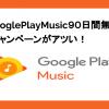 GooglePlayMusicで90日間無料キャンペーン実施中!解約方法や特典など。