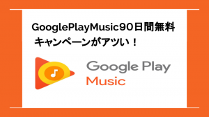 GooglePlayMusic90日間無料キャンペーンがアツい!
