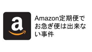 Amazonの定期便がお急ぎ便できるできる詐欺だった