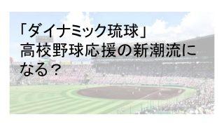 高校野球応援歌の新潮流「ダイナミック琉球」の原曲と流行の経緯について