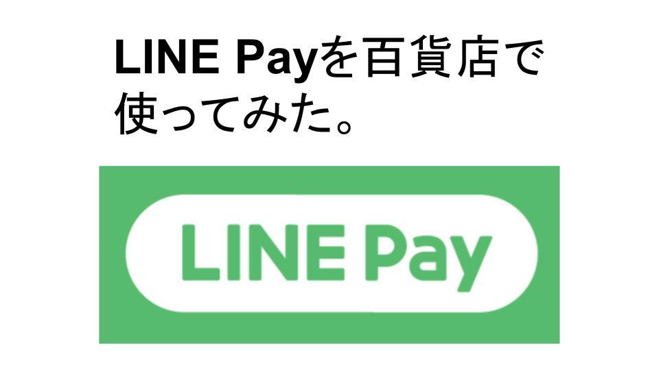 LINE Payを百貨店で使ってみた。