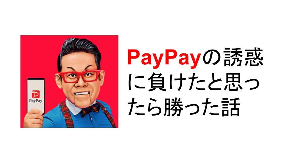 PayPayの誘惑に負けたと思ったら勝った話