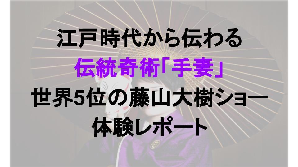 江戸時代から伝わる 伝統奇術「手妻」 世界5位の藤山大樹ショー 体験レポート